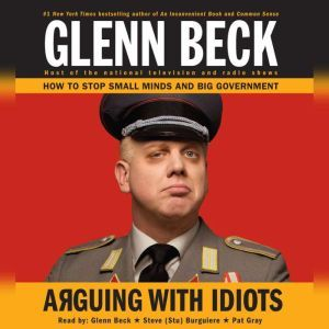 Arguing with Idiots How to Stop Small Minds and Big Government, Glenn Beck