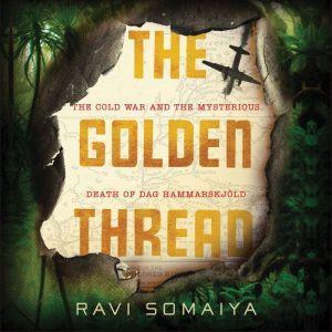 The Golden Thread: The Cold War and the Mysterious Death of Dag Hammarskj¿ld, Ravi Somaiya