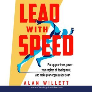 Lead with Speed: Fire Up Your Team, Power Your Engines of Development, and Make Your Organization Soar, Alan Willett
