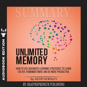 Summary of Unlimited Memory: How to Use Advanced Learning Strategies to Learn Faster, Remember More and be More Productive by Kevin Horsley, Readtrepreneur Publishing