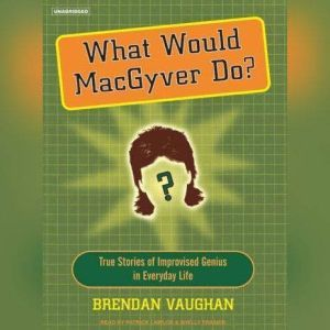 What Would MacGyver Do? True Stories of Improvised Genius in Everyday Life, Brendan Vaughan
