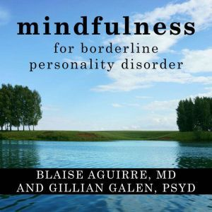 Mindfulness for Borderline Personality Disorder Relieve Your Suffering Using the Core Skill of Dialectical Behavior Therapy, MD Aguirre