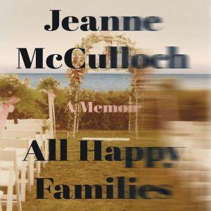 All Happy Families A Memoir, Jeanne McCulloch