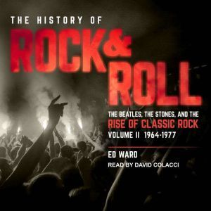 The History of Rock & Roll, Volume 2 1964–1977: The Beatles, the Stones, and the Rise of Classic Rock, Ed Ward