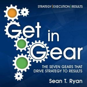 Get in Gear: The Seven Gears that Drive Strategy to Results, Sean T. Ryan