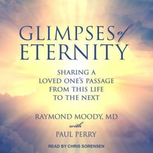 Glimpses of Eternity Sharing a Loved One's Passage from this Life to the Next, Jr. Moody