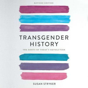 Transgender History, second edition The Roots of Today's Revolution, Susan Stryker
