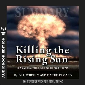 Summary of Killing the Rising Sun: How America Vanquished World War II Japan by Bill O'Reilly and Martin Dugard, Readtrepreneur Publishing