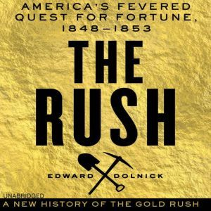The Rush America's Fevered Quest for Fortune, 1848-1853, Edward Dolnick