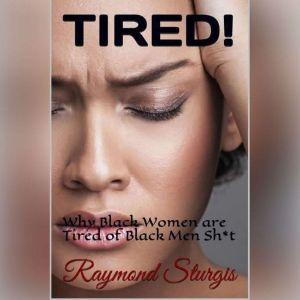 TIRED!:: ( Why Black Women are tired of Black Men Sh*t ), Raymond Sturgis