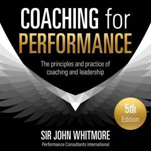 Coaching for Performance, 5th Edition: The Principles and Practice of Coaching and Leadership, Sir John Whitmore
