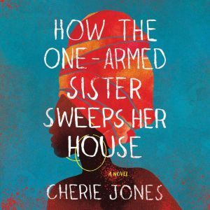 How the One-Armed Sister Sweeps Her House A Novel, Cherie Jones