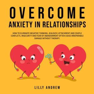 Overcome Anxiety in Relationships: How to Eliminate Negative Thinking, Jealousy, Attachment, and Couple Conflicts—Insecurity and Fear of Abandonment Often Cause Irreparable Damage Without Therapy, Lilly Andrew