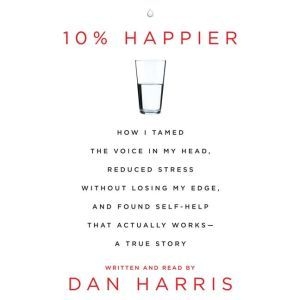 10% Happier How I Tamed the Voice in My Head, Reduced Stress Without Losing My Edge, and Found a Self-Help That Actually Works--A True Story, Dan Harris