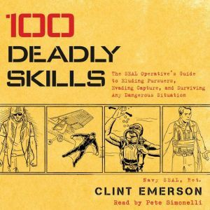 100 Deadly Skills The SEAL Operative's Guide to Eluding Pursuers, Evading Capture, and Surviving Any Dangerous Situation, Clint Emerson