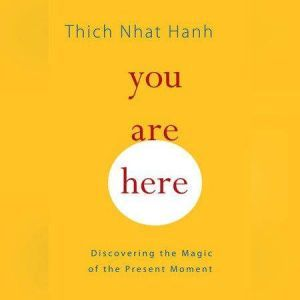 You Are Here Discovering the Magic of the Present Moment, Thich Nhat Hanh