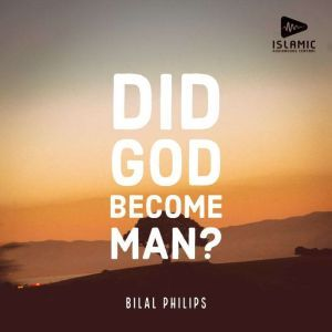 Did God Become Man?, Bilal Philips