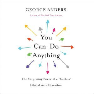 """You Can Do Anything The Surprising Power of a """"Useless"""" Liberal Arts Education, George Anders"""
