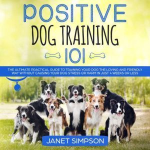 Positive Dog Training 101: The Practical Guide to Training Your Dog the Loving and Friendly Way Without Causing your Dog Stress or Harm Using Positive Reinforcement, Janet Simpson
