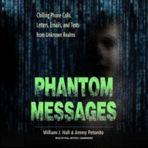 Phantom Messages: Chilling Phone Calls, Letters, Emails, and Texts from Unknown Realms, William J. Hall