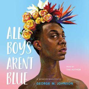 All Boys Aren't Blue A Memoir-Manifesto, George M. Johnson