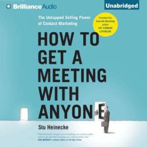 How to Get a Meeting with Anyone The Untapped Selling Power of Contact Marketing, Stu Heinecke