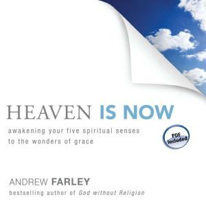 Heaven Is Now: Awakening Your Five Spiritual Senses to the Wonders of Grace, Andrew Farley