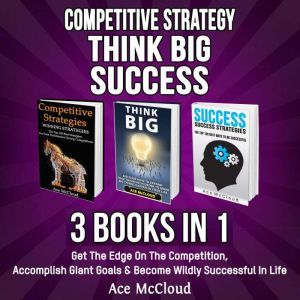 Competitive Strategy: Think Big: Success: 3 Books in 1: Get The Edge On The Competition, Accomplish Giant Goals & Become Wildly Successful In Life, Ace McCloud