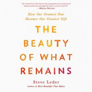 The Beauty of What Remains How Our Greatest Fear Becomes Our Greatest Gift, Steve Leder