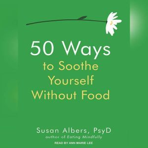 50 Ways to Soothe Yourself Without Food, PsyD Albers