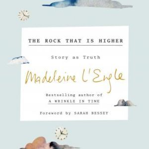 The Rock That Is Higher: Story as Truth, Madeleine L'Engle