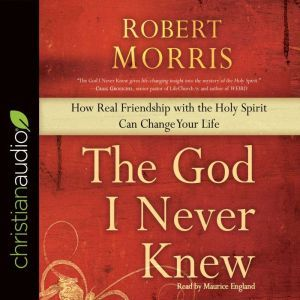 The God I Never Knew: How Real Friendship with the Holy Spirit Can Change Your Life, Robert Morris
