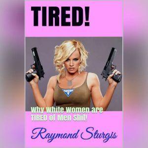 TIRED!: Why White Women are TIRED of Men Shit!, Raymond Sturgis