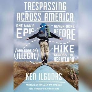 Trespassing across America: One Mans Epic, Never-Done-Before (and Sort of Illegal) Hike across the Heartland, Ken Ilgunas