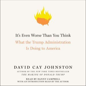 It's Even Worse Than You Think What the Trump Administration Is Doing to America, David Cay Johnston