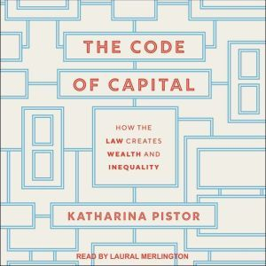 The Code of Capital: How the Law Creates Wealth and Inequality, Katharina Pistor