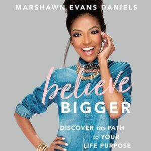 Believe Bigger: Discover the Path to Your Life Purpose, Marshawn Evans Daniels
