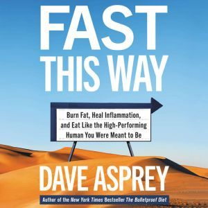 Fast This Way: Burn Fat, Heal Inflammation, and Eat Like the High-Performing Human You Were Meant to Be, Dave Asprey