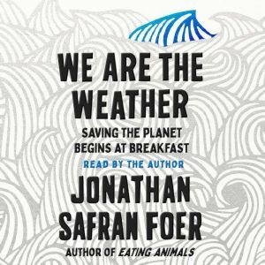 We Are the Weather Saving the Planet Begins at Breakfast, Jonathan Safran Foer