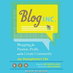 Blog, Inc. Blogging for Passion, Profit, and to Create Community, Joy Deangdeelert Cho
