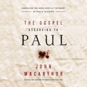 The Gospel According to Paul Embracing the Good News at the Heart of Paul's Teachings, John F. MacArthur