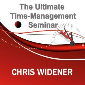 The Ultimate Time-Management Seminar, Chris Widener