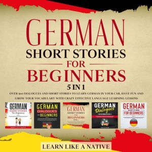 German Short Stories for Beginners – 5 in 1: Over 500 Dialogues & Short Stories to Learn German in your Car. Have Fun and Grow your Vocabulary with Crazy Effective Language Learning Lessons, Learn Like A Native