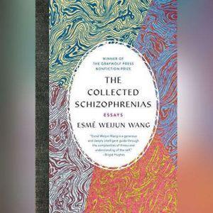 The Collected Schizophrenias: Essays, Esme Weijun Wang