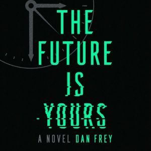 The Future Is Yours A Novel, Dan Frey