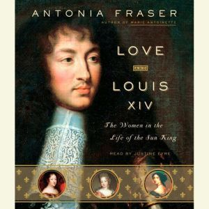 Love and Louis XIV: The Women in the Life of the Sun King, Antonia Fraser