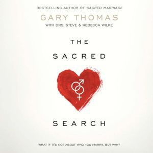 The Sacred Search What If It's Not about Who You Marry, But Why?, Gary Thomas