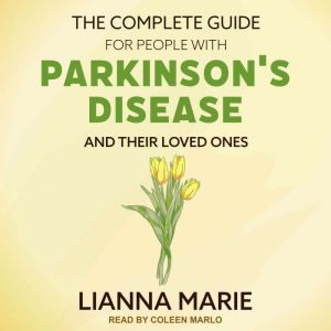 The Complete Guide for People With Parkinson's Disease and Their Loved Ones, Lianna Marie