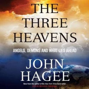The Three Heavens Angels, Demons and What Lies Ahead, John Hagee