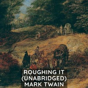 Roughing It (Unabridged), Mark Twain